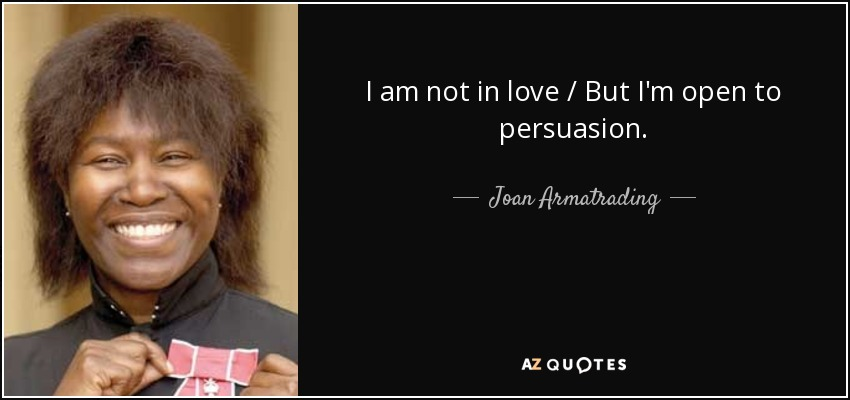 I am not in love / But I'm open to persuasion. - Joan Armatrading