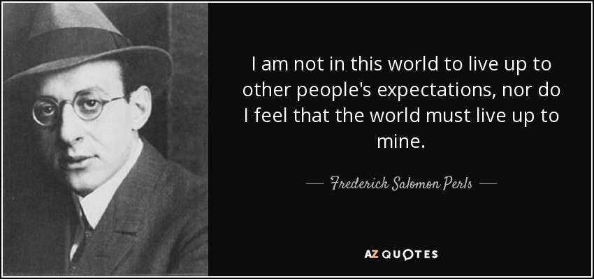 I am not in this world to live up to other people's expectations, nor do I feel that the world must live up to mine. - Frederick Salomon Perls