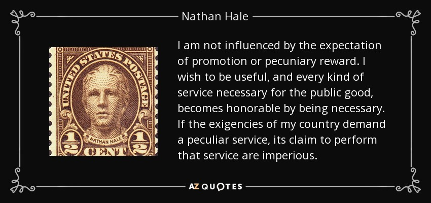 I am not influenced by the expectation of promotion or pecuniary reward. I wish to be useful, and every kind of service necessary for the public good, becomes honorable by being necessary. - Nathan Hale