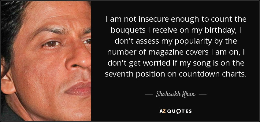 I am not insecure enough to count the bouquets I receive on my birthday, I don't assess my popularity by the number of magazine covers I am on, I don't get worried if my song is on the seventh position on countdown charts. - Shahrukh Khan