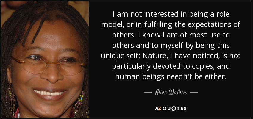 I am not interested in being a role model, or in fulfilling the expectations of others. I know I am of most use to others and to myself by being this unique self: Nature, I have noticed, is not particularly devoted to copies, and human beings needn't be either. - Alice Walker