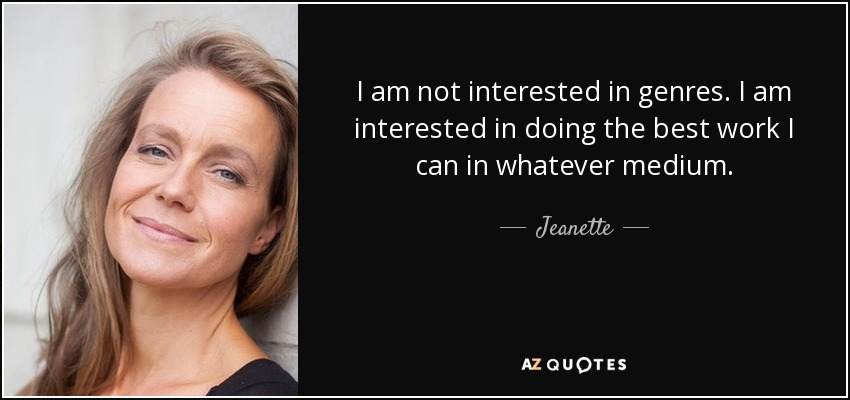 I am not interested in genres. I am interested in doing the best work I can in whatever medium. - Jeanette
