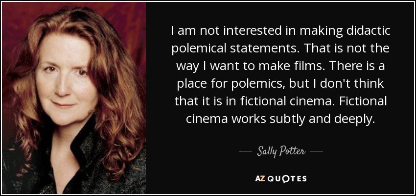 I am not interested in making didactic polemical statements. That is not the way I want to make films. There is a place for polemics, but I don't think that it is in fictional cinema. Fictional cinema works subtly and deeply. - Sally Potter