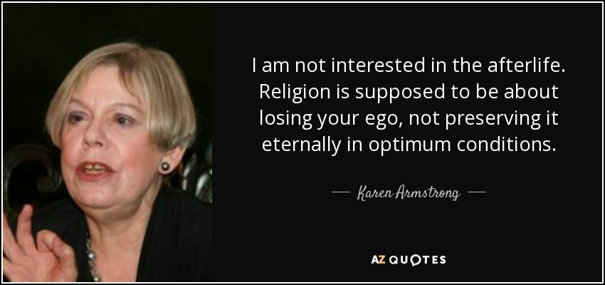 I am not interested in the afterlife. Religion is supposed to be about losing your ego, not preserving it eternally in optimum conditions. - Karen Armstrong