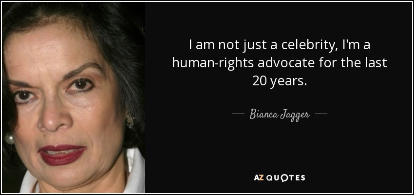 I am not just a celebrity, I'm a human-rights advocate for the last 20 years. - Bianca Jagger