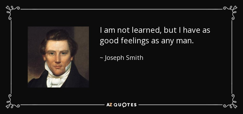 I am not learned, but I have as good feelings as any man. - Joseph Smith, Jr.