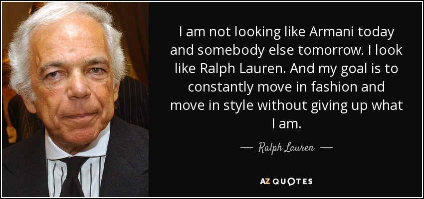 I am not looking like Armani today and somebody else tomorrow. I look like Ralph Lauren. And my goal is to constantly move in fashion and move in style without giving up what I am. - Ralph Lauren