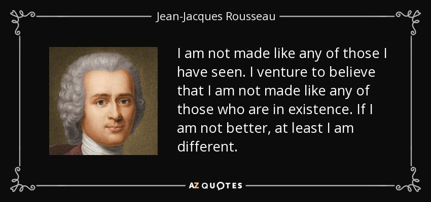 I am not made like any of those I have seen. I venture to believe that I am not made like any of those who are in existence. If I am not better, at least I am different. - Jean-Jacques Rousseau