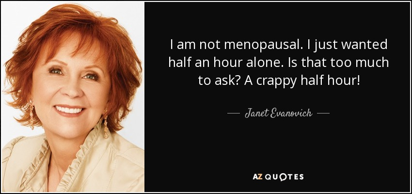 I am not menopausal. I just wanted half an hour alone. Is that too much to ask? A crappy half hour! - Janet Evanovich