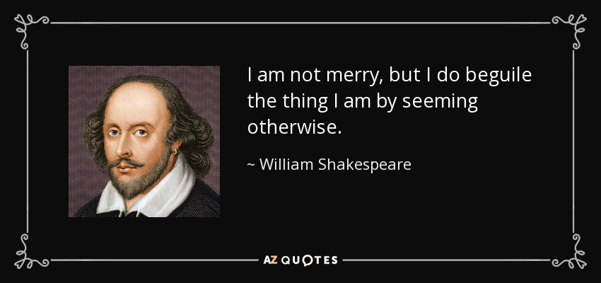 I am not merry, but I do beguile the thing I am by seeming otherwise. - William Shakespeare