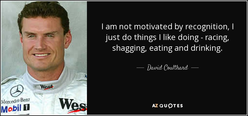 I am not motivated by recognition, I just do things I like doing - racing, shagging, eating and drinking. - David Coulthard