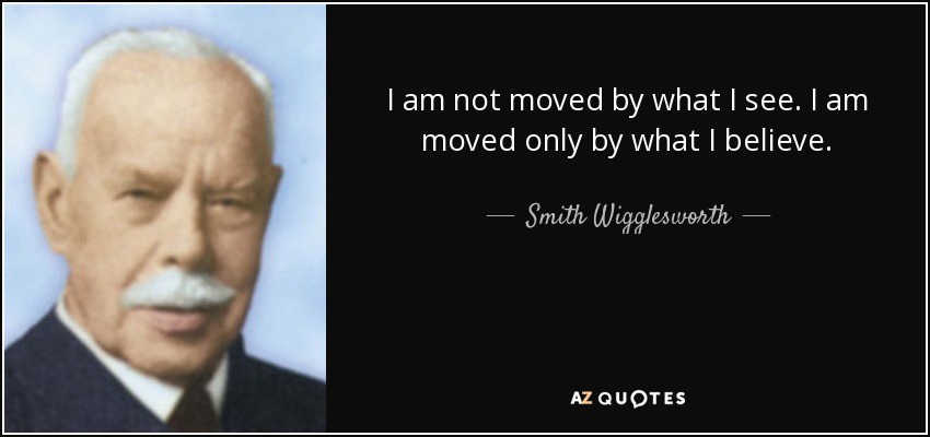 I am not moved by what I see. I am moved only by what I believe. - Smith Wigglesworth