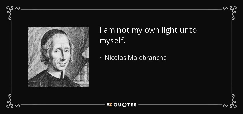 I am not my own light unto myself. - Nicolas Malebranche
