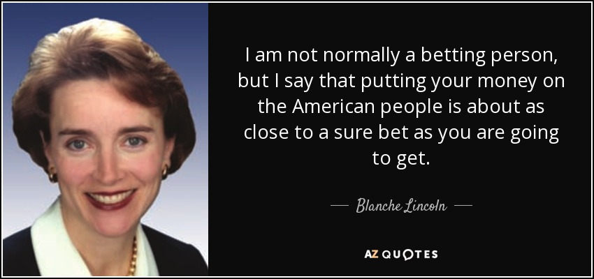 I am not normally a betting person, but I say that putting your money on the American people is about as close to a sure bet as you are going to get. - Blanche Lincoln