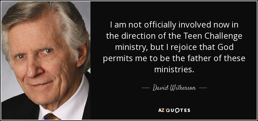 I am not officially involved now in the direction of the Teen Challenge ministry, but I rejoice that God permits me to be the father of these ministries. - David Wilkerson