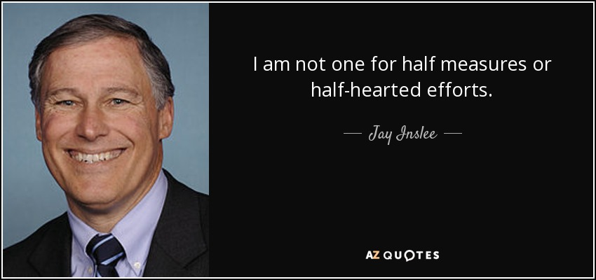I am not one for half measures or half-hearted efforts. - Jay Inslee