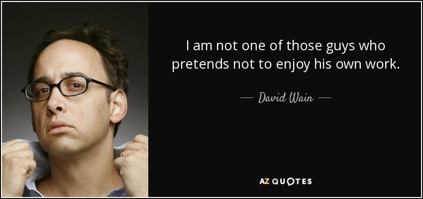 I am not one of those guys who pretends not to enjoy his own work. - David Wain