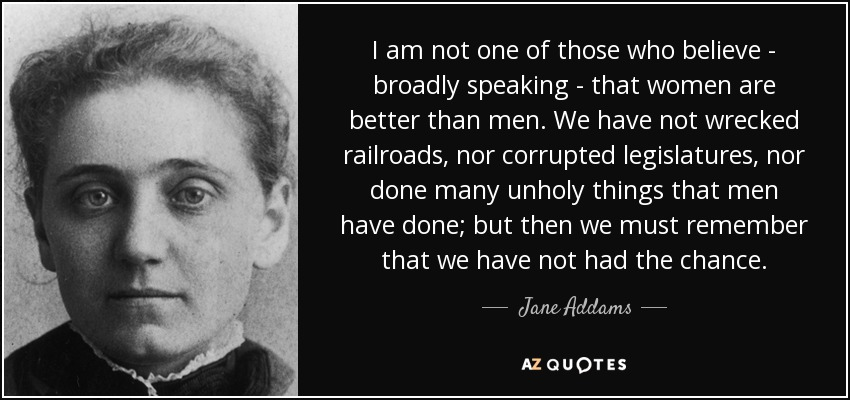 I am not one of those who believe - broadly speaking - that women are better than men. We have not wrecked railroads, nor corrupted legislatures, nor done many unholy things that men have done; but then we must remember that we have not had the chance. - Jane Addams