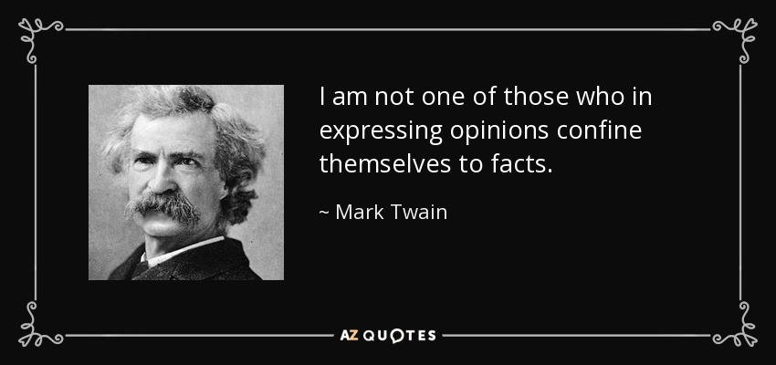 I am not one of those who in expressing opinions confine themselves to facts. - Mark Twain