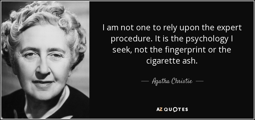 I am not one to rely upon the expert procedure. It is the psychology I seek, not the fingerprint or the cigarette ash. - Agatha Christie