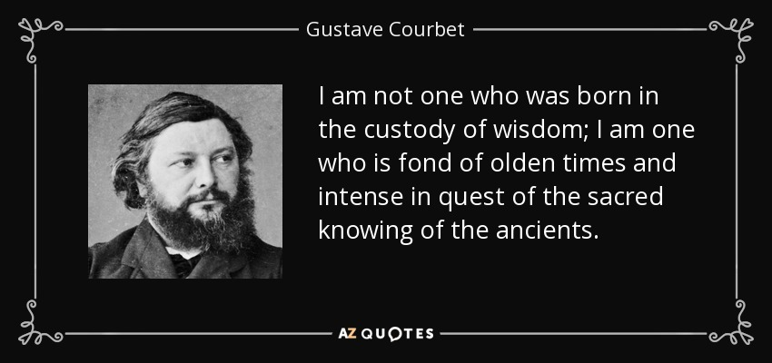 I am not one who was born in the custody of wisdom; I am one who is fond of olden times and intense in quest of the sacred knowing of the ancients. - Gustave Courbet