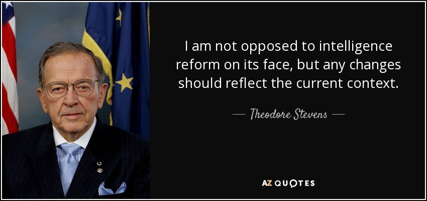 I am not opposed to intelligence reform on its face, but any changes should reflect the current context. - Theodore Stevens