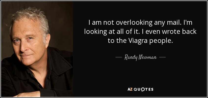 I am not overlooking any mail. I'm looking at all of it. I even wrote back to the Viagra people. - Randy Newman