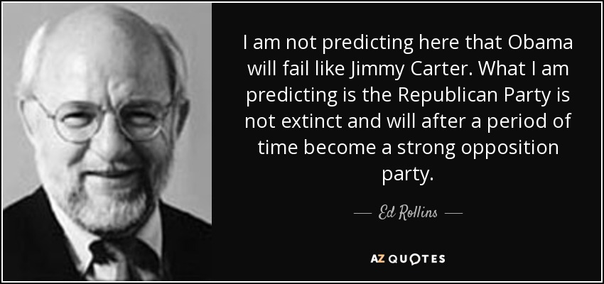 I am not predicting here that Obama will fail like Jimmy Carter. What I am predicting is the Republican Party is not extinct and will after a period of time become a strong opposition party. - Ed Rollins