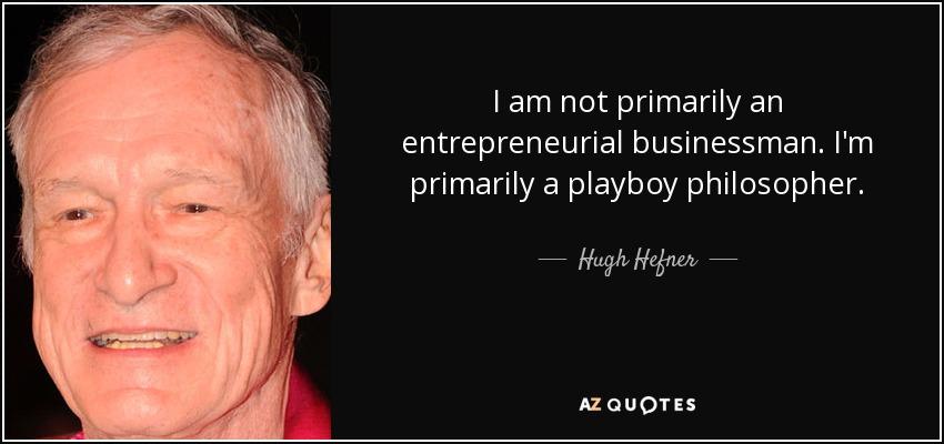 I am not primarily an entrepreneurial businessman. I'm primarily a playboy philosopher. - Hugh Hefner