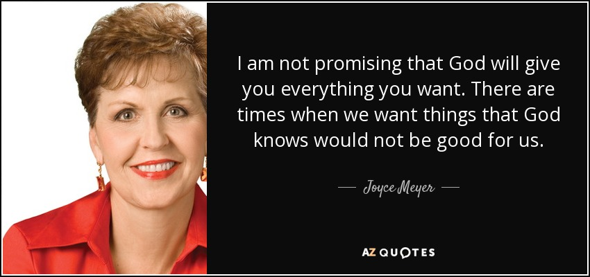 I am not promising that God will give you everything you want. There are times when we want things that God knows would not be good for us. - Joyce Meyer