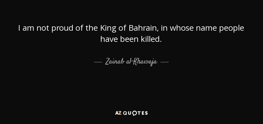 I am not proud of the King of Bahrain, in whose name people have been killed. - Zainab al-Khawaja