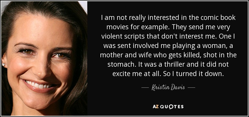 I am not really interested in the comic book movies for example. They send me very violent scripts that don't interest me. One I was sent involved me playing a woman, a mother and wife who gets killed, shot in the stomach. It was a thriller and it did not excite me at all. So I turned it down. - Kristin Davis