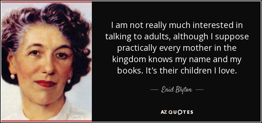 I am not really much interested in talking to adults, although I suppose practically every mother in the kingdom knows my name and my books. It's their children I love. - Enid Blyton