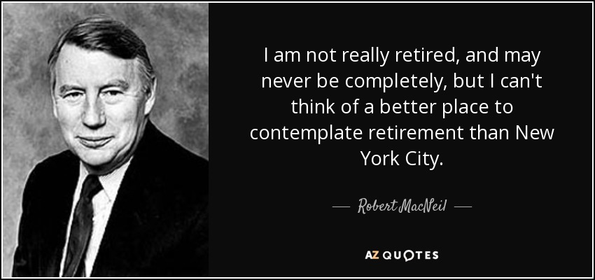 I am not really retired, and may never be completely, but I can't think of a better place to contemplate retirement than New York City. - Robert MacNeil