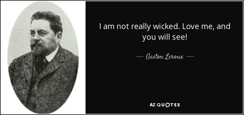 I am not really wicked. Love me, and you will see! - Gaston Leroux