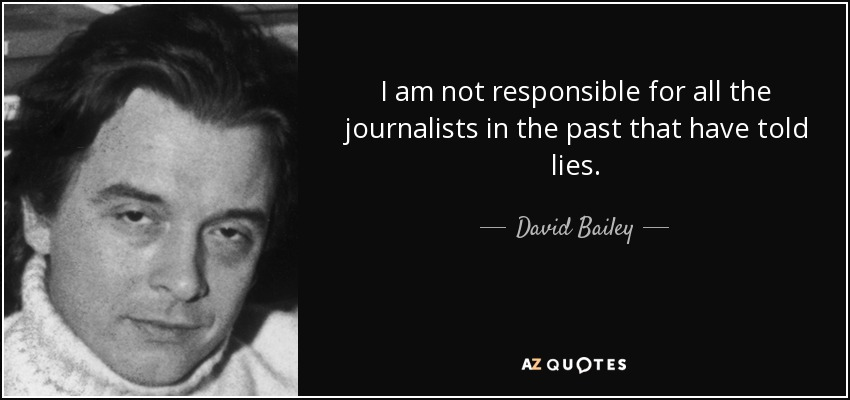I am not responsible for all the journalists in the past that have told lies. - David Bailey