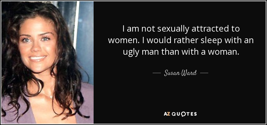 I am not sexually attracted to women. I would rather sleep with an ugly man than with a woman. - Susan Ward