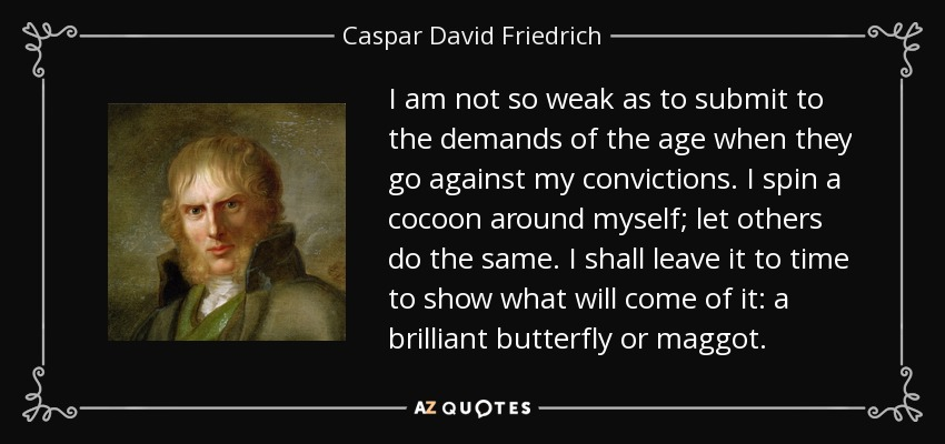 I am not so weak as to submit to the demands of the age when they go against my convictions. I spin a cocoon around myself; let others do the same. I shall leave it to time to show what will come of it: a brilliant butterfly or maggot. - Caspar David Friedrich