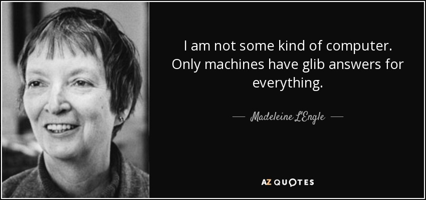 I am not some kind of computer. Only machines have glib answers for everything. - Madeleine L'Engle
