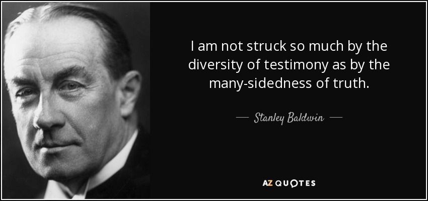 I am not struck so much by the diversity of testimony as by the many-sidedness of truth. - Stanley Baldwin