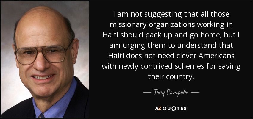 I am not suggesting that all those missionary organizations working in Haiti should pack up and go home, but I am urging them to understand that Haiti does not need clever Americans with newly contrived schemes for saving their country. - Tony Campolo