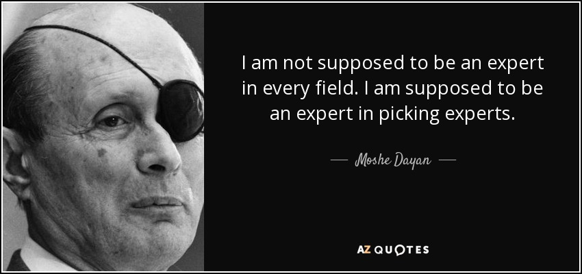 I am not supposed to be an expert in every field. I am supposed to be an expert in picking experts. - Moshe Dayan