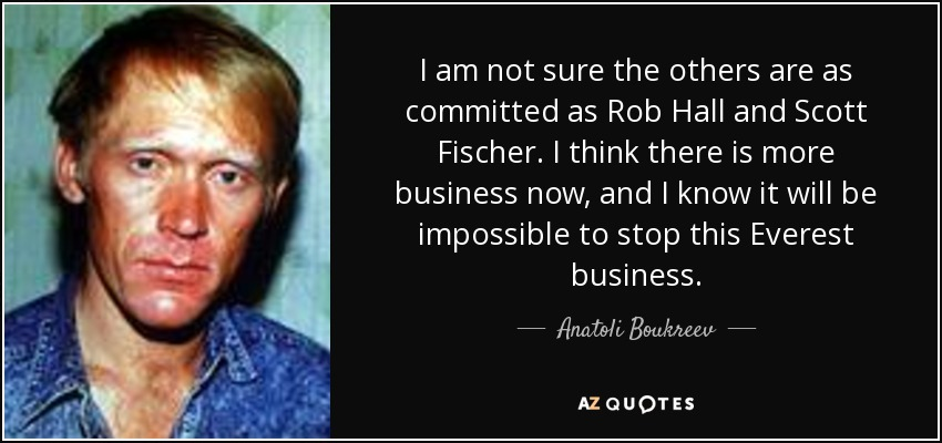 I am not sure the others are as committed as Rob Hall and Scott Fischer. I think there is more business now, and I know it will be impossible to stop this Everest business. - Anatoli Boukreev