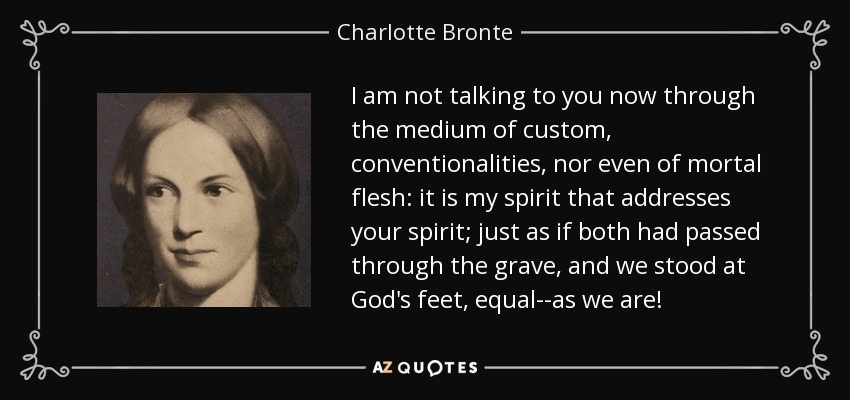 I am not talking to you now through the medium of custom, conventionalities, nor even of mortal flesh: it is my spirit that addresses your spirit; just as if both had passed through the grave, and we stood at God's feet, equal--as we are! - Charlotte Bronte