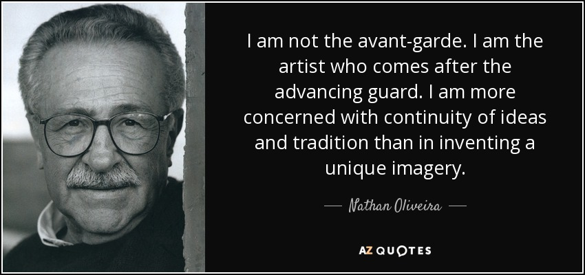I am not the avant-garde. I am the artist who comes after the advancing guard. I am more concerned with continuity of ideas and tradition than in inventing a unique imagery. - Nathan Oliveira