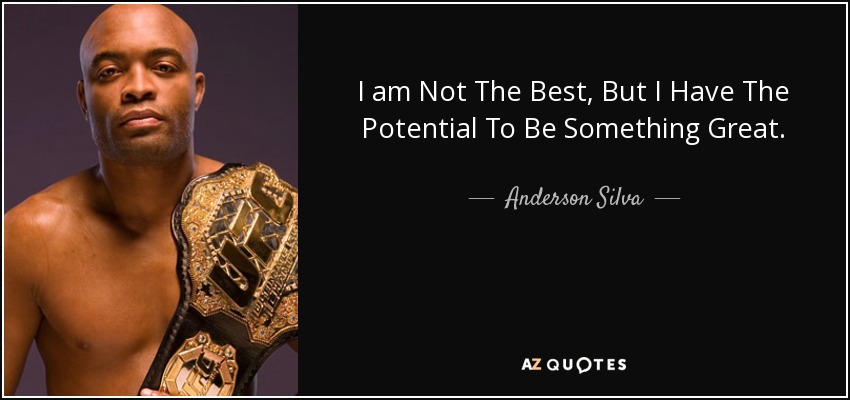 I am Not The Best, But I Have The Potential To Be Something Great. - Anderson Silva