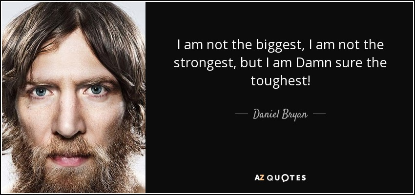 I am not the biggest, I am not the strongest, but I am Damn sure the toughest! - Daniel Bryan