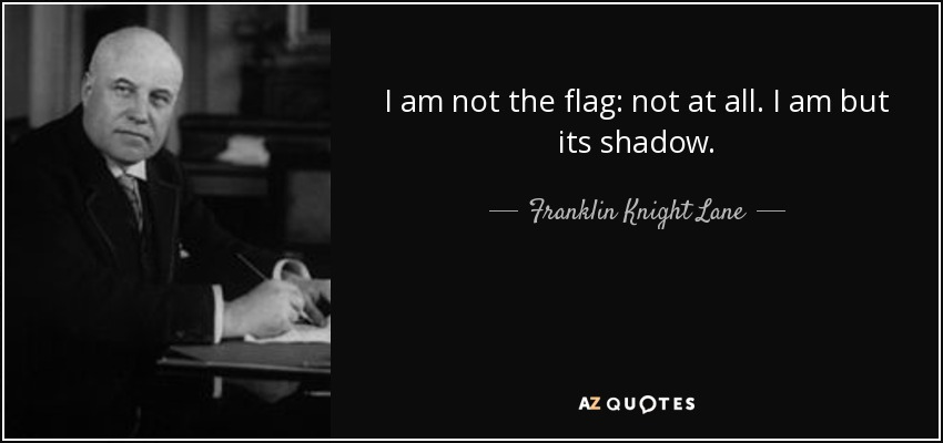 I am not the flag: not at all. I am but its shadow. - Franklin Knight Lane