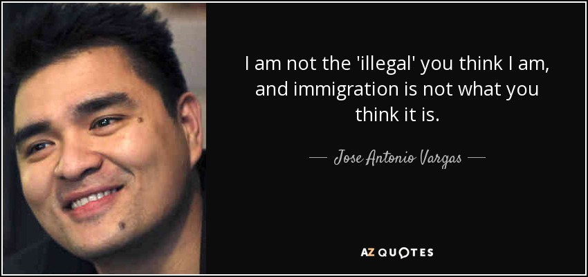 I am not the 'illegal' you think I am, and immigration is not what you think it is. - Jose Antonio Vargas