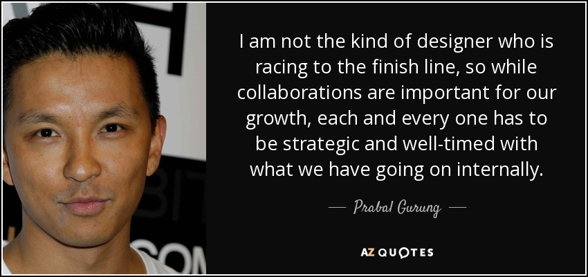 I am not the kind of designer who is racing to the finish line, so while collaborations are important for our growth, each and every one has to be strategic and well-timed with what we have going on internally. - Prabal Gurung